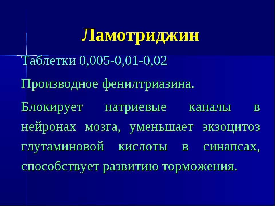 Ламотриджин Таблетки 0,005-0,01-0,02 Производное фенилтриазина. Блокирует нат...
