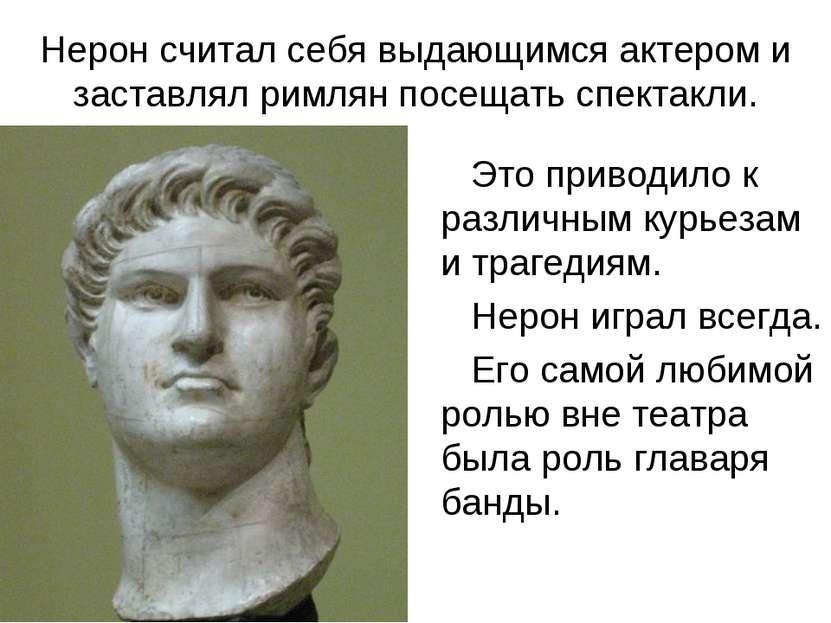 Нерон считал себя выдающимся актером и заставлял римлян посещать спектакли. Э...