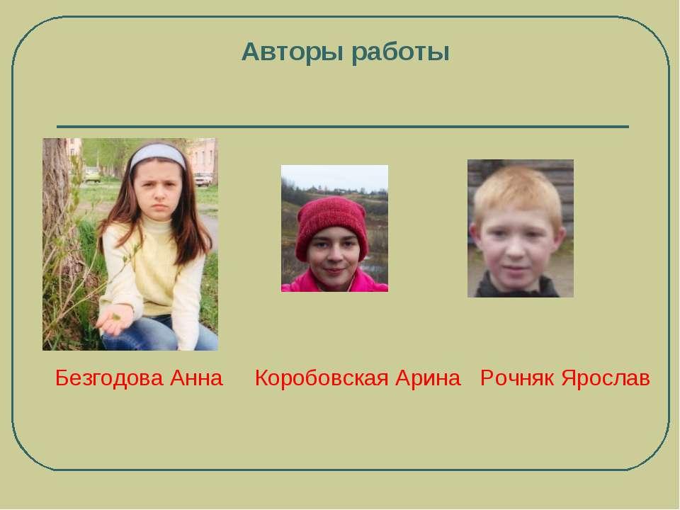 Авторы работы Безгодова Анна Коробовская Арина Рочняк Ярослав