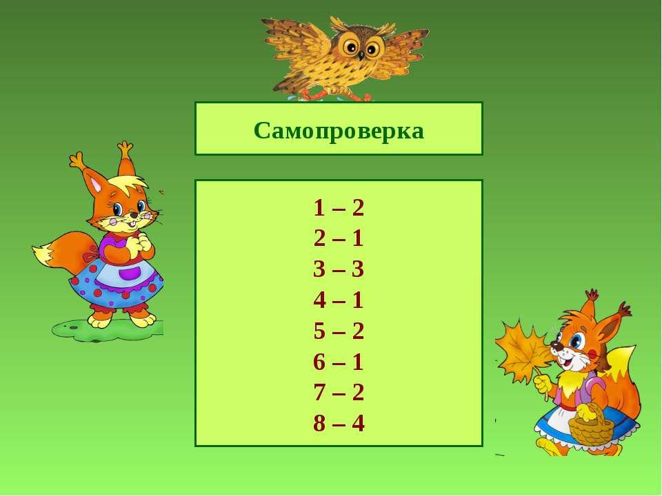 Самопроверка 1 – 2 2 – 1 3 – 3 4 – 1 5 – 2 6 – 1 7 – 2 8 – 4