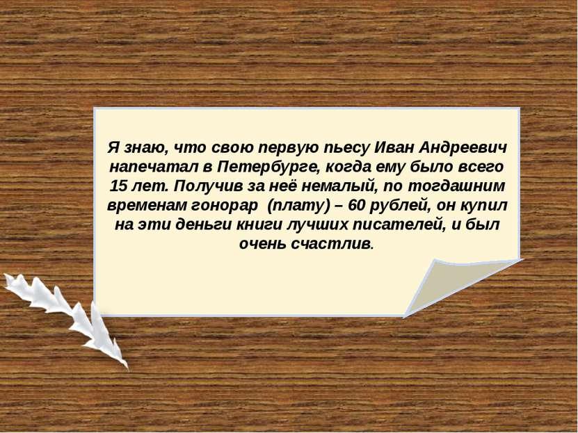 Я знаю, что свою первую пьесу Иван Андреевич напечатал в Петербурге, когда ем...