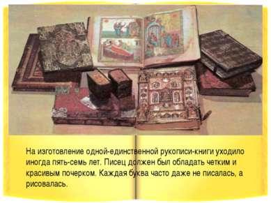 На изготовление одной-единственной рукописи-книги уходило иногда пять-семь ле...