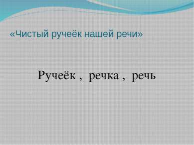 «Чистый ручеёк нашей речи» Ручеёк , речка , речь