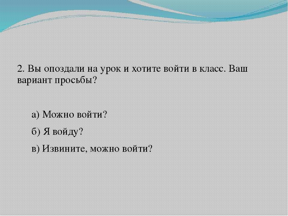 2. Вы опоздали на урок и хотите войти в класс. Ваш вариант просьбы? а) Можно ...