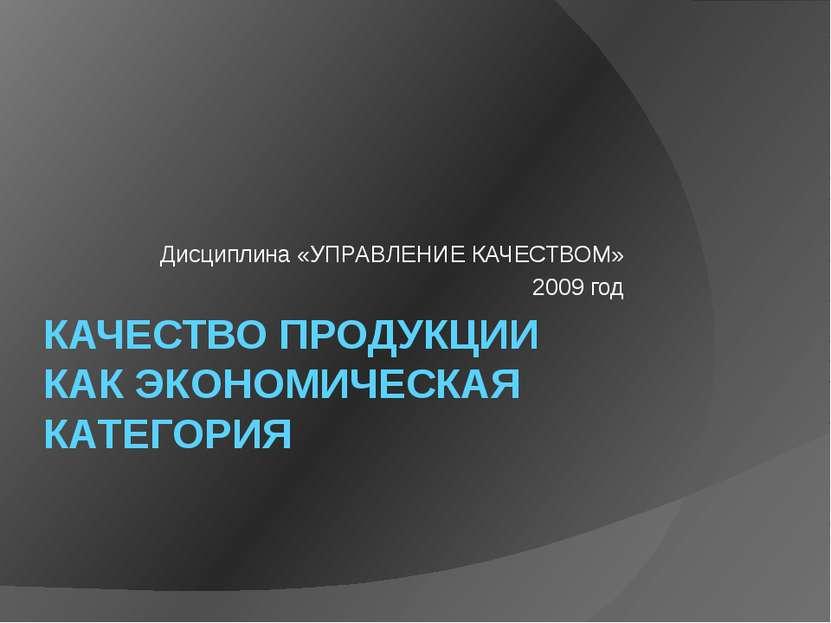 КАЧЕСТВО ПРОДУКЦИИ КАК ЭКОНОМИЧЕСКАЯ КАТЕГОРИЯ Дисциплина «УПРАВЛЕНИЕ КАЧЕСТВ...