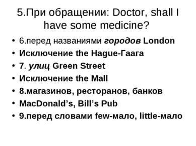 5.При обращении: Doctor, shall I have some medicine? 6.перед названиями город...