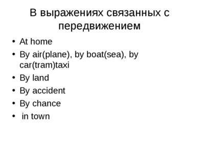 В выражениях связанных с передвижением At home By air(plane), by boat(sea), b...