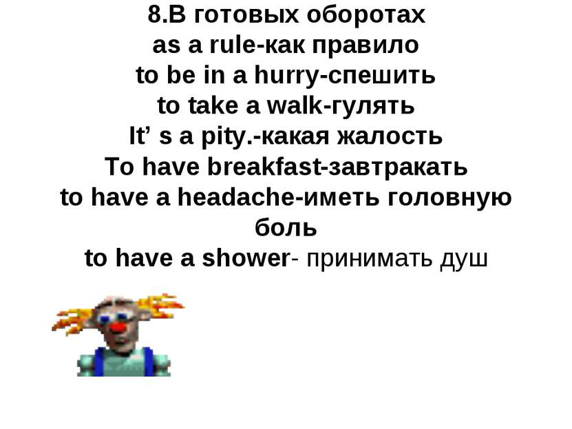 8.В готовых оборотах as a rule-как правило to be in a hurry-спешить to take a...