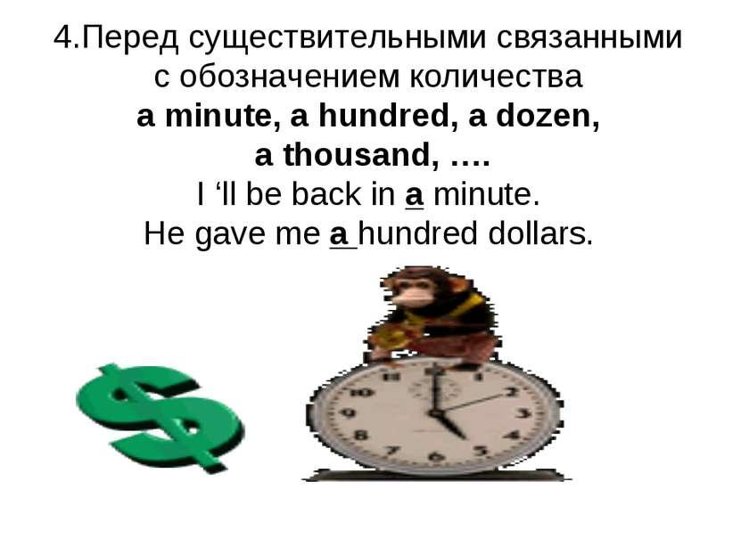 4.Перед существительными связанными с обозначением количества a minute, a hun...