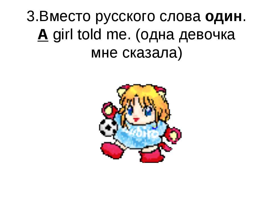 3.Вместо русского слова один. A girl told me. (одна девочка мне сказала)