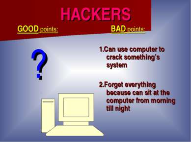 HACKERS GOOD points: ? BAD points: 1.Can use computer to crack something's sy...