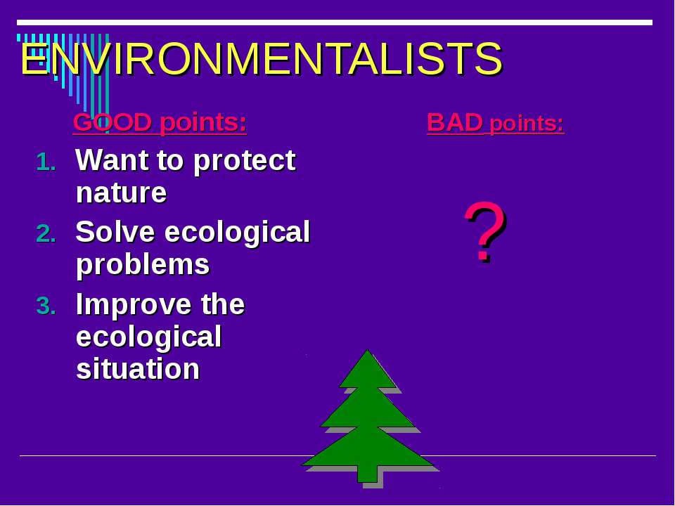 ENVIRONMENTALISTS GOOD points: Want to protect nature Solve ecological proble...