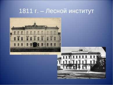 1811 г. – Лесной институт