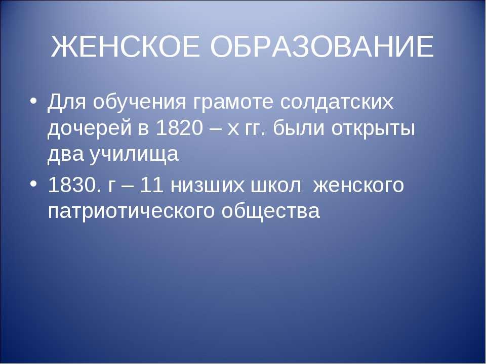 ЖЕНСКОЕ ОБРАЗОВАНИЕ Для обучения грамоте солдатских дочерей в 1820 – х гг. бы...