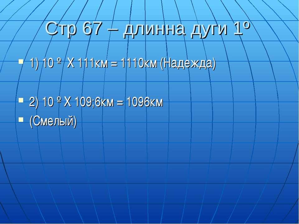 Стр 67 – длинна дуги 1º 1) 10 º Х 111км = 1110км (Надежда) 2) 10 º Х 109;6км ...