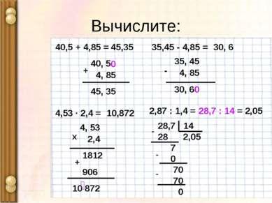 Вычислите: 40, 5 4, 85 45, 35 + 0 40,5 + 4,85 = 45,35 35,45 - 4,85 = 35, 45 4...