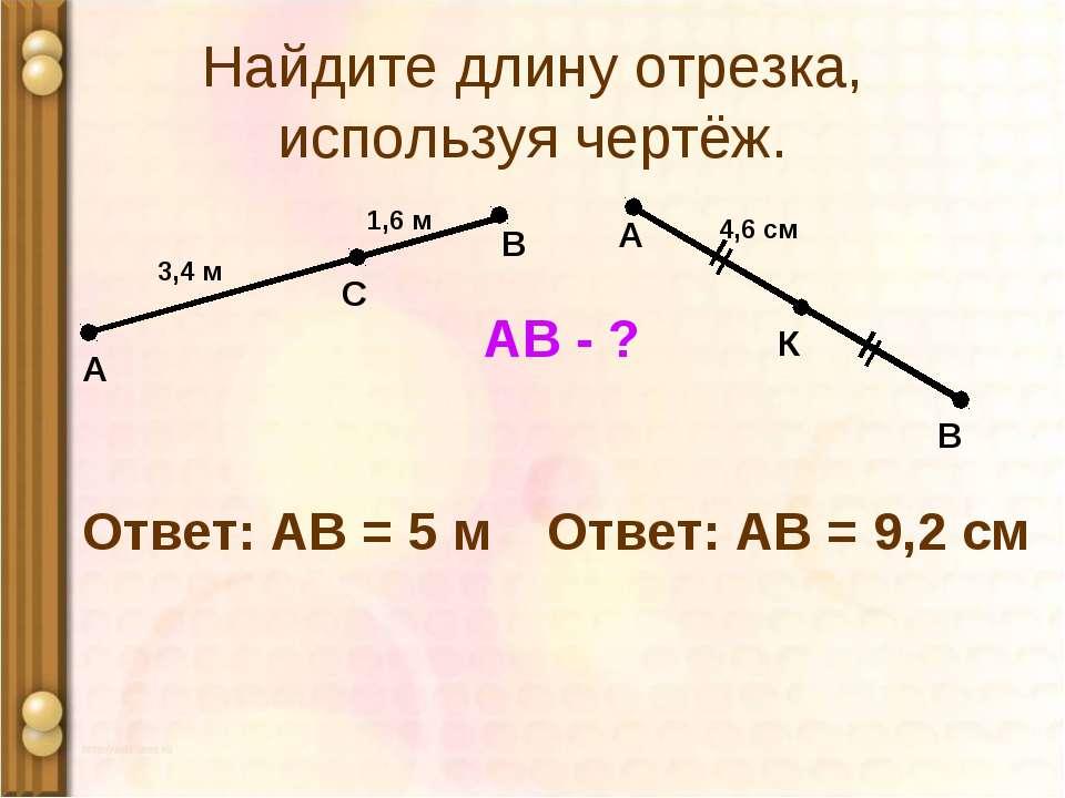 Найдите длину отрезка, используя чертёж. А 1,6 м С В 3,4 м АВ - ? Ответ: АВ =...