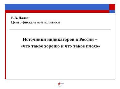 В.В. Далин Центр фискальной политики Источники индикаторов в России – «что та...