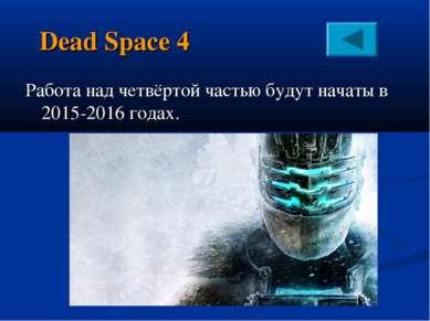 Dead Space 4 Работа над четвёртой частью будут начаты в 2015-2016 годах.