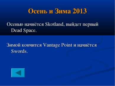 Осень и Зима 2013 Осенью начнётся Skotland, выйдет первый Dead Space. Зимой к...