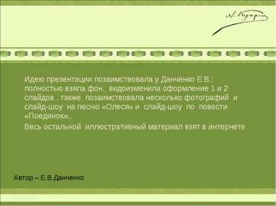 Автор – Е.В.Данченко Идею презентации позаимствовала у Данченко Е.В.: полност...