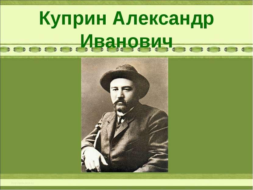 Куприн Александр Иванович 1870 – 1938 г.г.