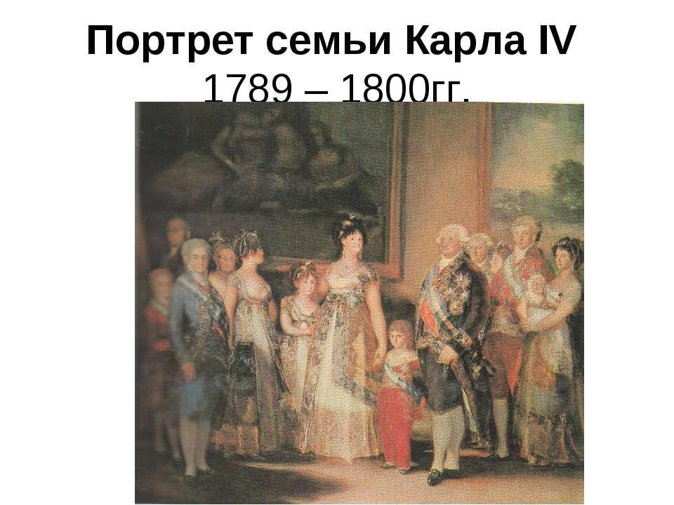 Портрет семьи Карла IV 1789 – 1800гг.