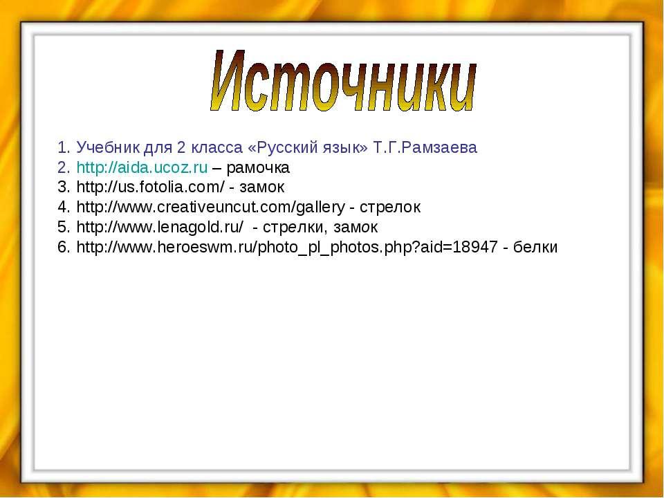 1. Учебник для 2 класса «Русский язык» Т.Г.Рамзаева 2. http://aida.ucoz.ru – ...