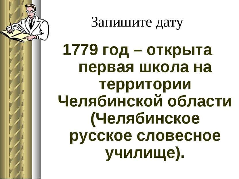 Запишите дату 1779 год – открыта первая школа на территории Челябинской облас...