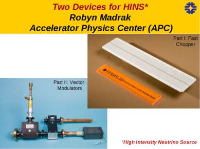 *High Intensity Neutrino Source Two Devices for HINS* Robyn Madrak Accelerato...