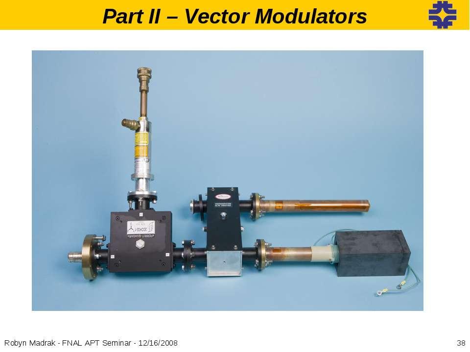 * Robyn Madrak - FNAL APT Seminar - 12/16/2008 Part II – Vector Modulators Ro...