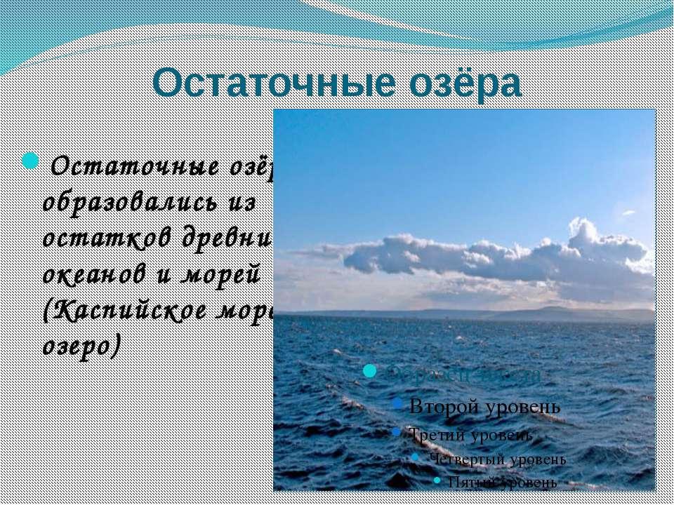 Остаточные озёра Остаточные озёра образовались из остатков древних океанов и ...