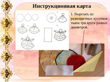 Инструкционная карта 1. Вырезать из разноцветных кусочков ткани три круга раз...
