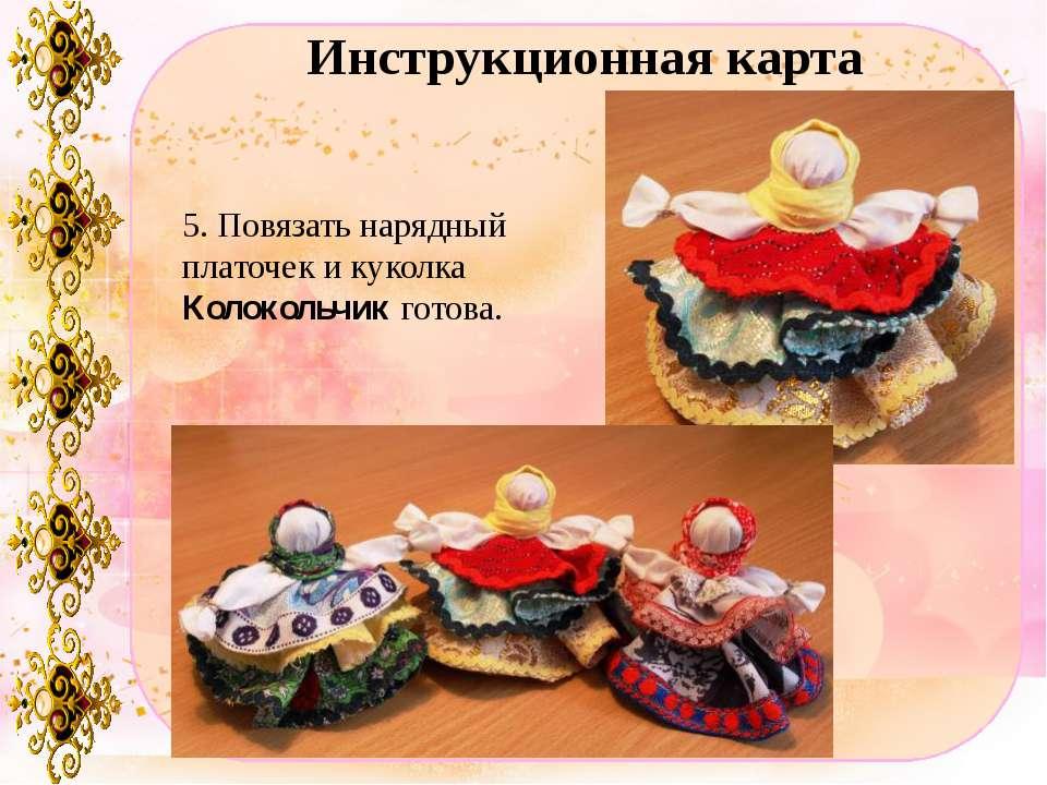Инструкционная карта 5. Повязать нарядный платочек и куколка Колокольчик готова.