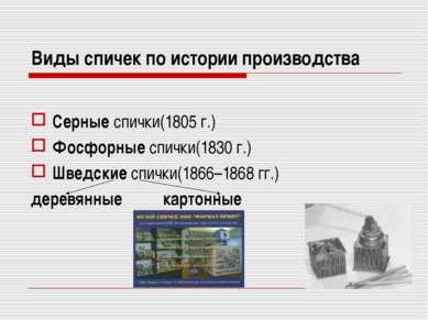 Виды спичек по истории производства Серные спички(1805г.) Фосфорные спички(1...