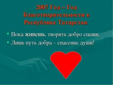 2007 Год – Год Благотворительности в Республике Татарстан Пока живешь, творит...