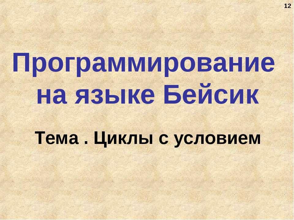 * Программирование на языке Бейсик Тема . Циклы с условием