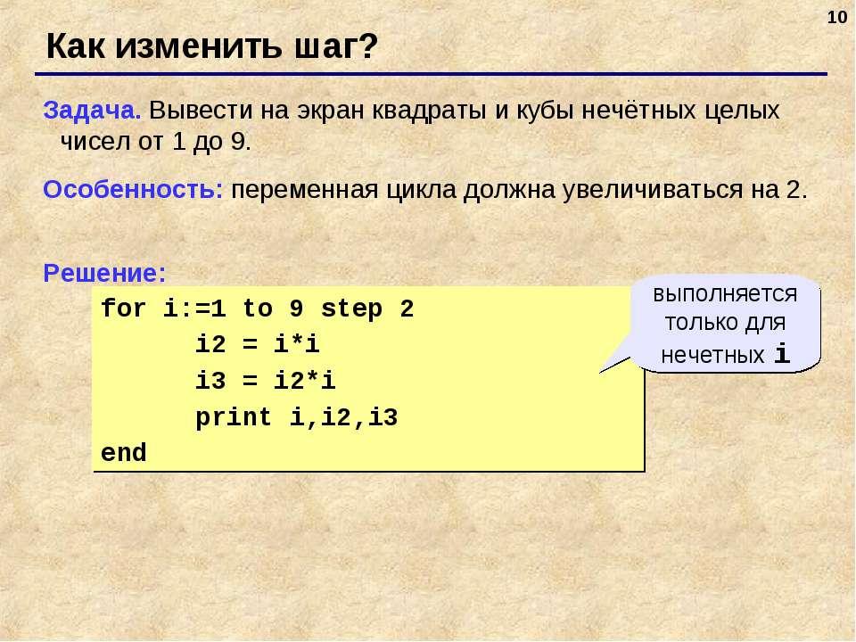 * for i:=1 to 9 step 2 i2 = i*i i3 = i2*i print i,i2,i3 end Как изменить шаг?...