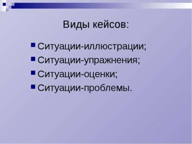 Виды кейсов: Ситуации-иллюстрации; Ситуации-упражнения; Ситуации-оценки; Ситу...