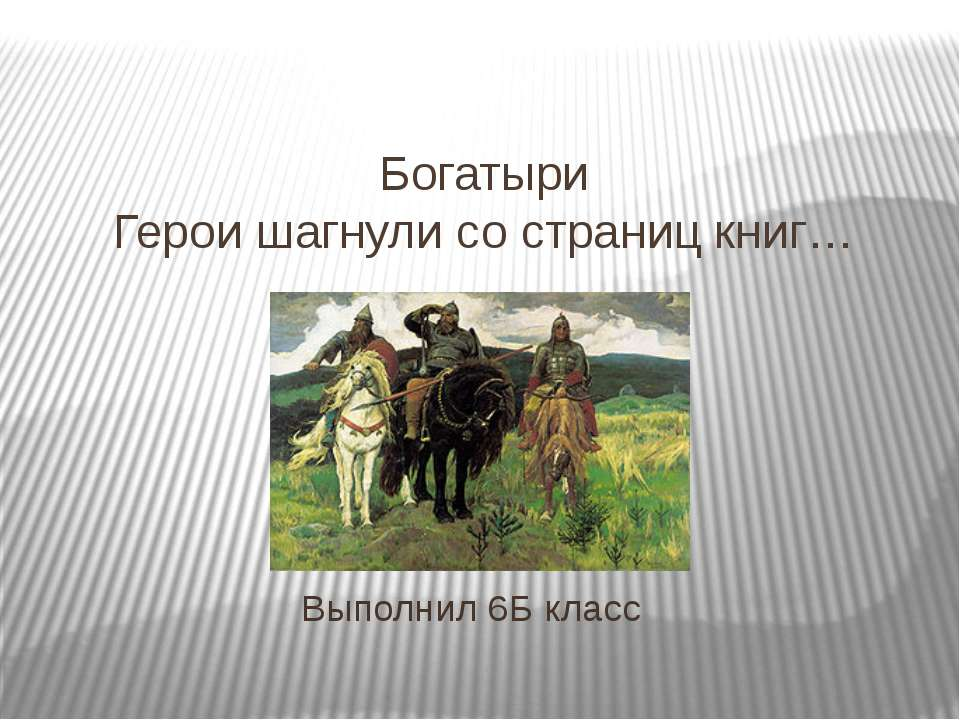 Богатыри Герои шагнули со страниц книг… Выполнил 6Б класс