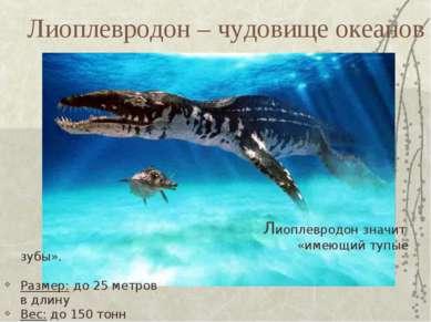Лиоплевродон – чудовище океанов Лиоплевродон значит «имеющий тупые зубы». Раз...