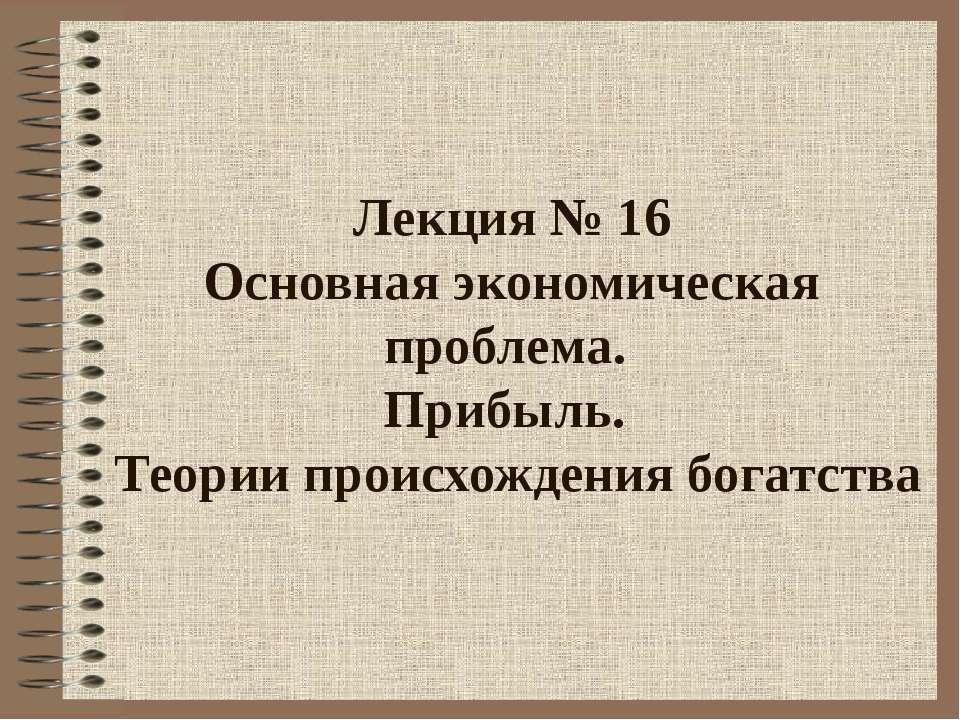 Лекция № 16 Основная экономическая проблема. Прибыль. Теории происхождения бо...