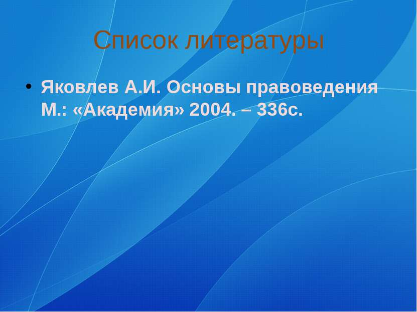 Список литературы Яковлев А.И. Основы правоведения М.: «Академия» 2004. – 336с.