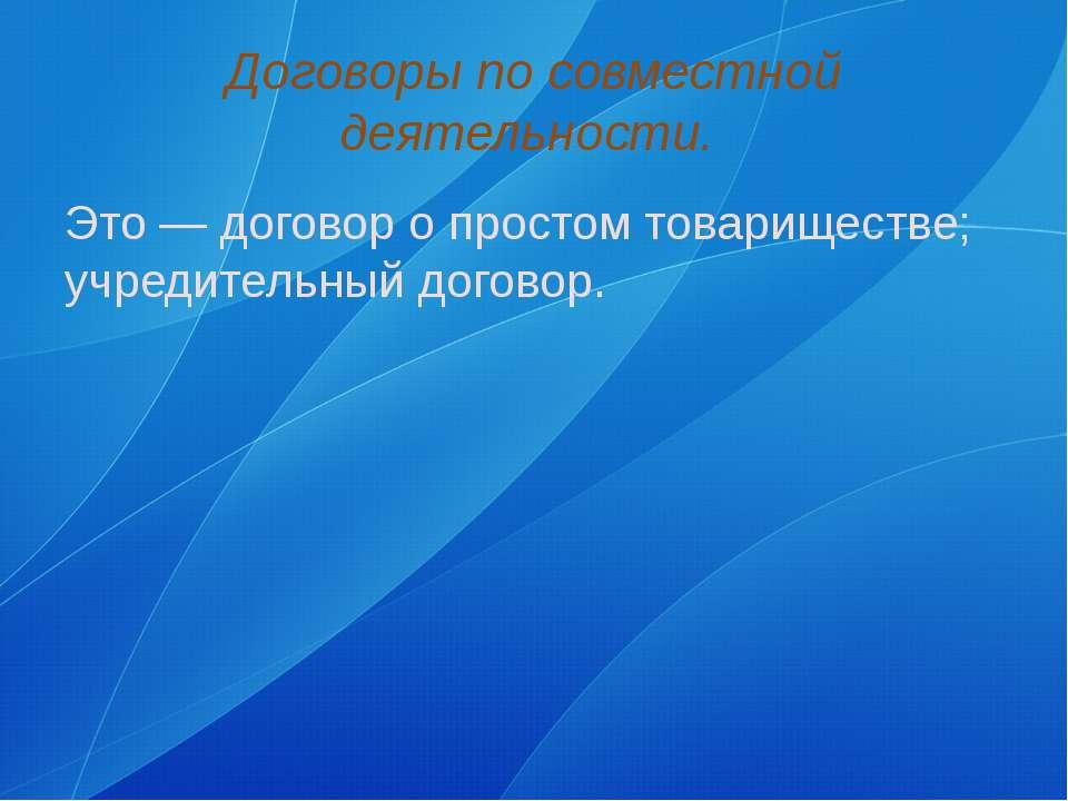Договоры по совместной деятельности. Это — договор о простом товариществе; уч...
