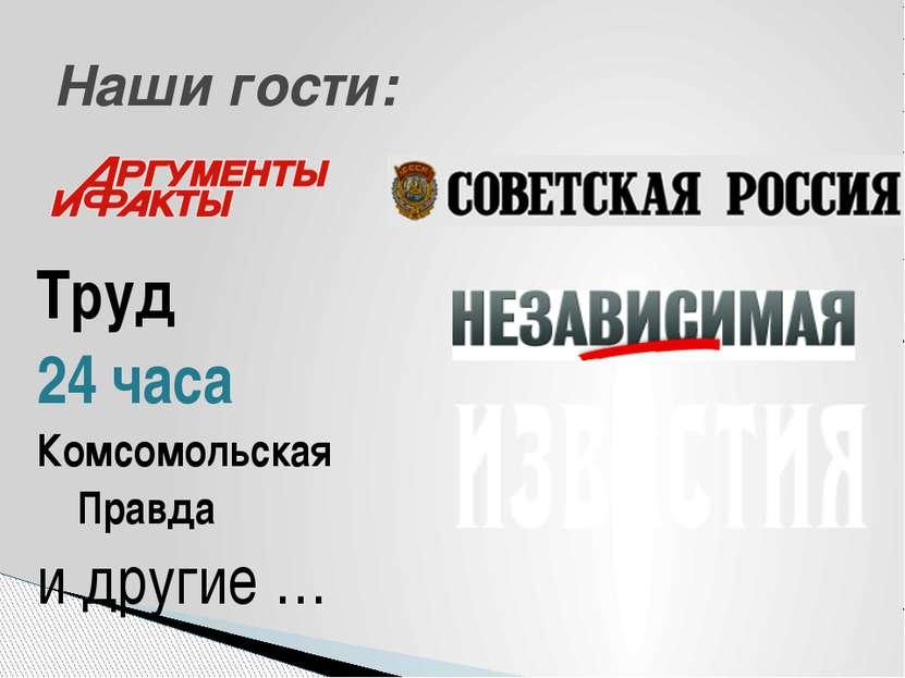 Труд 24 часа Комсомольская Правда и другие … Наши гости: