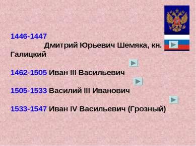1446-1447 Дмитрий Юрьевич Шемяка, кн. Галицкий 1462-1505 Иван III Васильевич ...