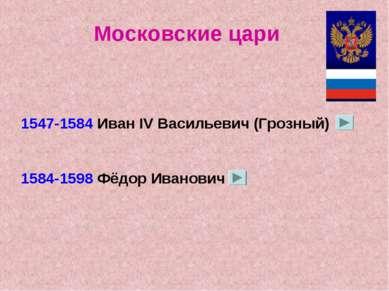 Московские цари 1547-1584 Иван IV Васильевич (Грозный) 1584-1598 Фёдор Иванович