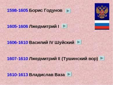 1598-1605 Борис Годунов 1605-1606 Лжедмитрий I 1606-1610 Василий IV Шуйский 1...