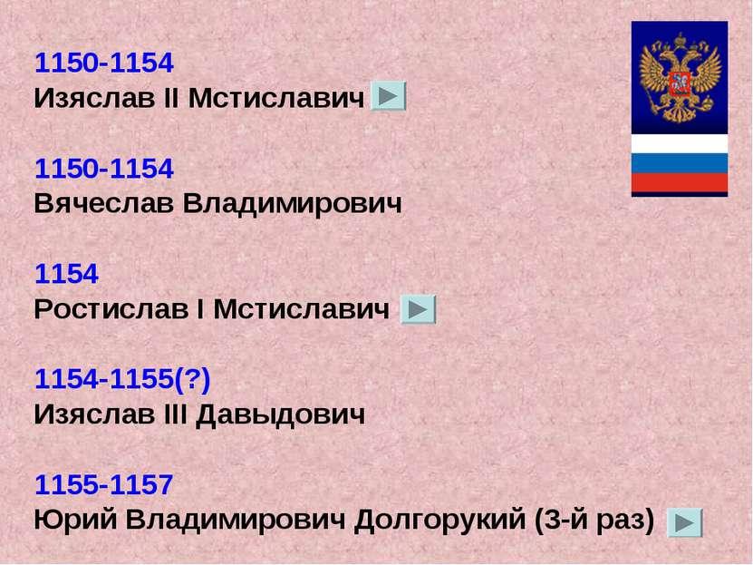 1150-1154 Изяслав II Мстиславич 1150-1154 Вячеслав Владимирович 1154 Ростисла...