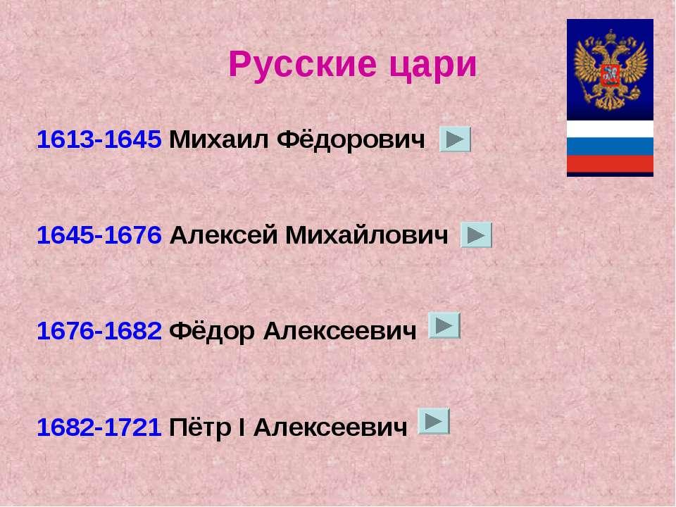 1613-1645 Михаил Фёдорович 1645-1676 Алексей Михайлович 1676-1682 Фёдор Алекс...